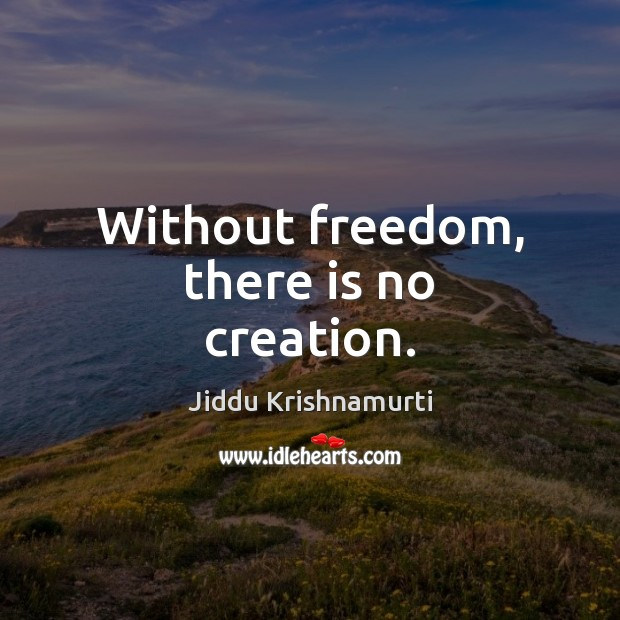 Without freedom, there is no creation. Image