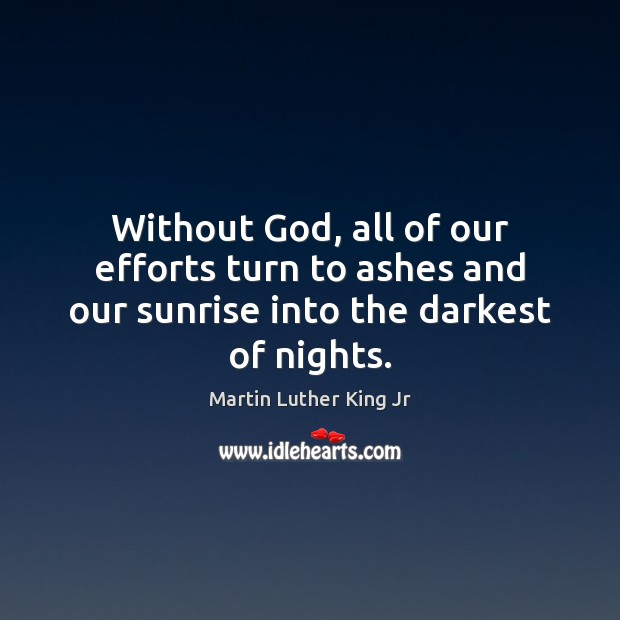 Image, Without God, all of our efforts turn to ashes and our sunrise into the darkest of nights.