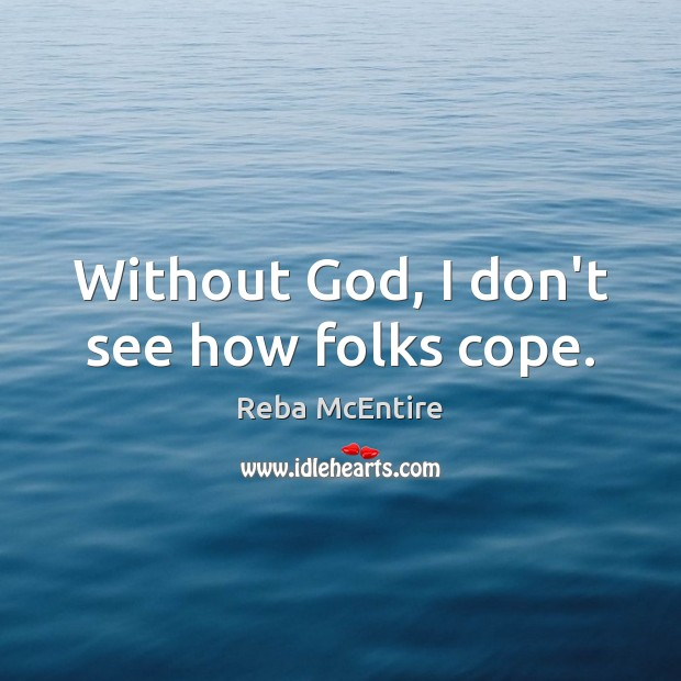 Without God, I don't see how folks cope. Reba McEntire Picture Quote