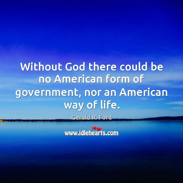 Without God there could be no American form of government, nor an American way of life. Image