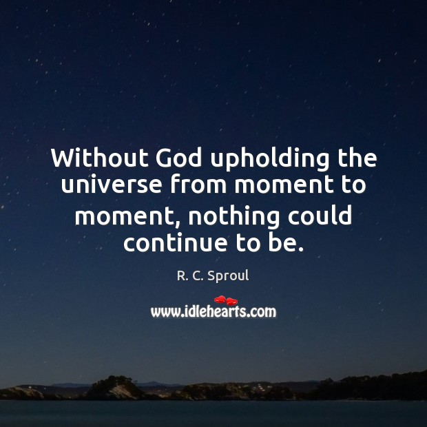 Without God upholding the universe from moment to moment, nothing could continue to be. R. C. Sproul Picture Quote