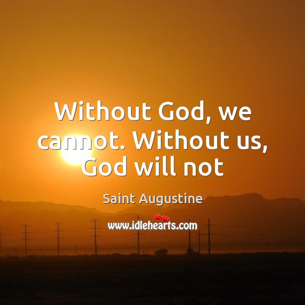 Image, Without God, we cannot. Without us, God will not