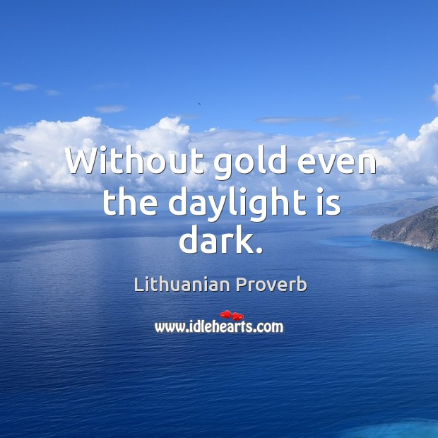 Without gold even the daylight is dark. Lithuanian Proverbs Image