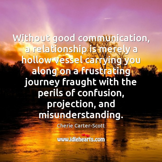 Without good communication, a relationship is merely a hollow vessel carrying you Misunderstanding Quotes Image