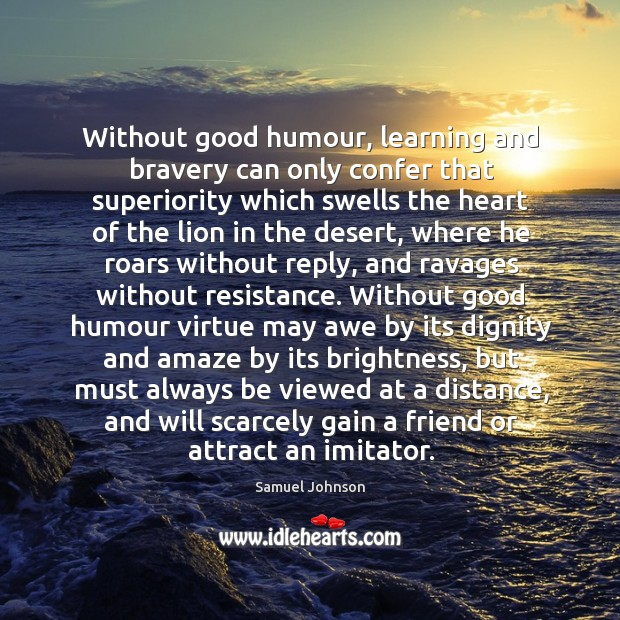 Without good humour, learning and bravery can only confer that superiority which Image