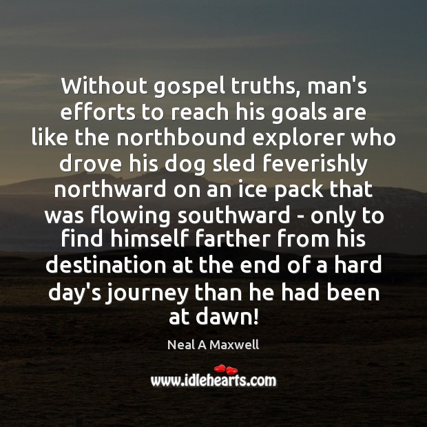 Without gospel truths, man's efforts to reach his goals are like the Neal A Maxwell Picture Quote