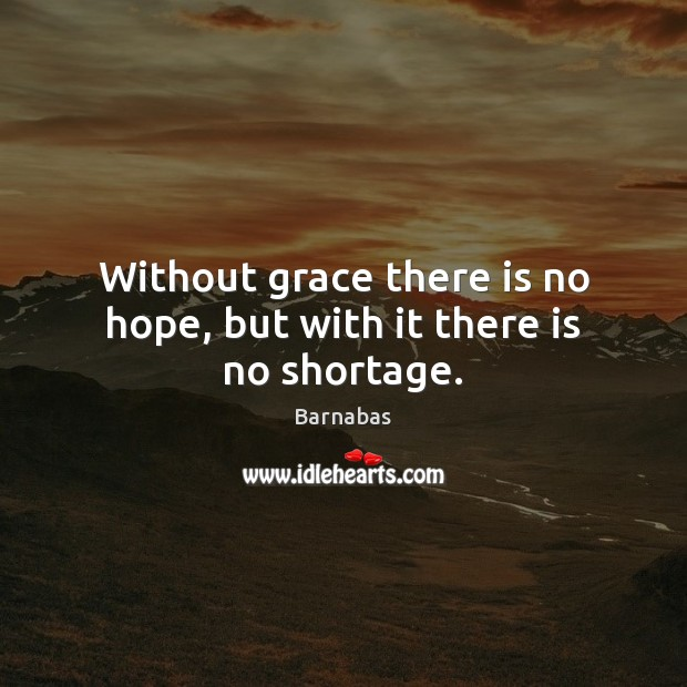 Image, Without grace there is no hope, but with it there is no shortage.