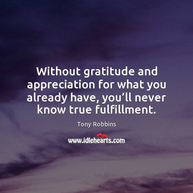 Image, Without gratitude and appreciation for what you already have, you'll never