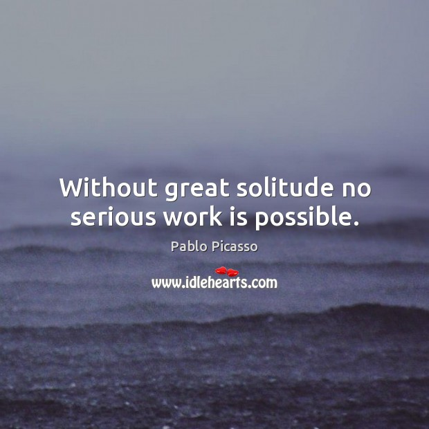 Image, Without great solitude no serious work is possible.