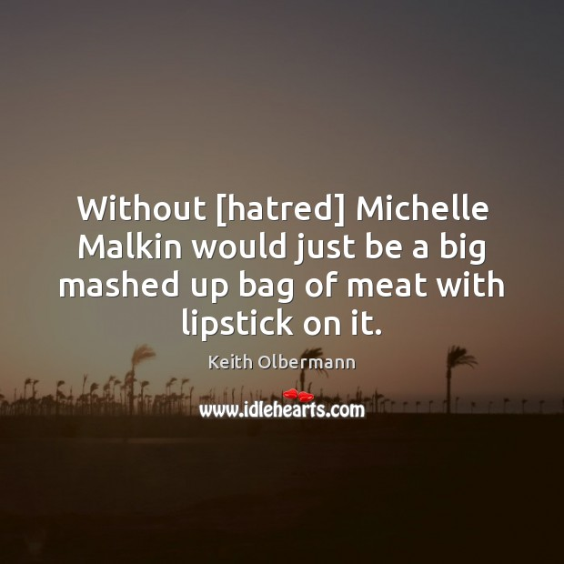 Without [hatred] Michelle Malkin would just be a big mashed up bag Keith Olbermann Picture Quote