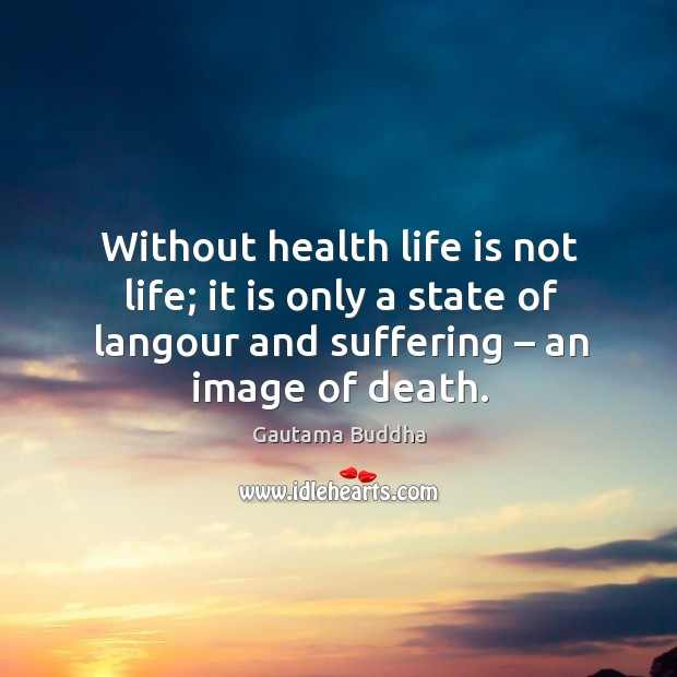 Image about Without health life is not life; it is only a state of langour and suffering – an image of death.
