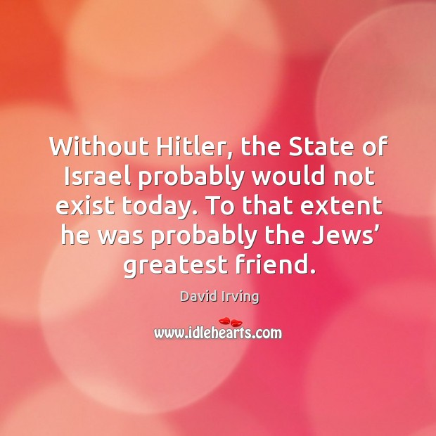 Image, Without hitler, the state of israel probably would not exist today. To that extent he was
