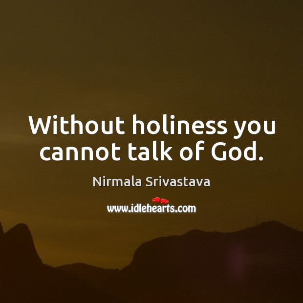 Without holiness you cannot talk of God. Nirmala Srivastava Picture Quote