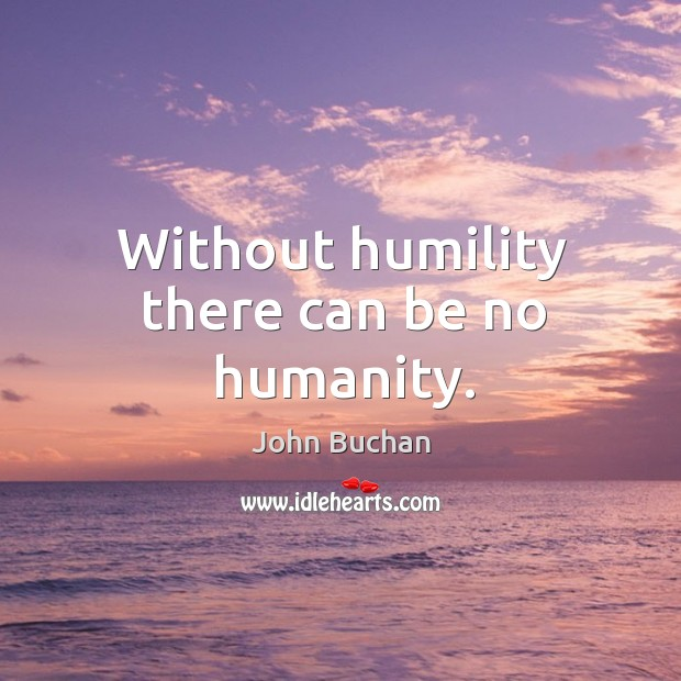 Without humility there can be no humanity. John Buchan Picture Quote