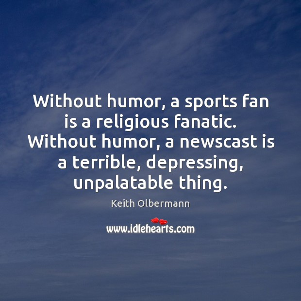 Without humor, a sports fan is a religious fanatic. Without humor, a Image