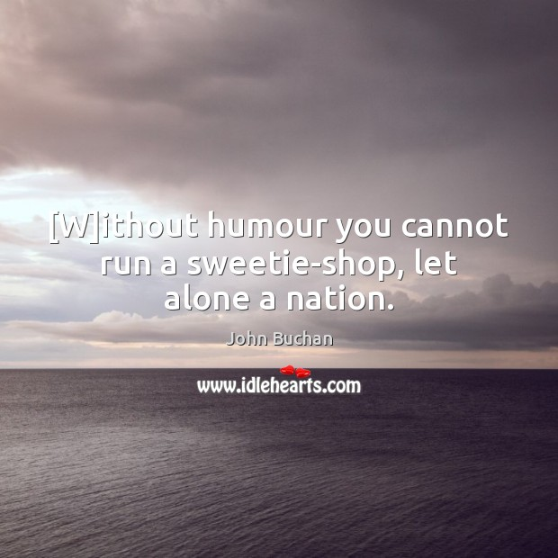 [W]ithout humour you cannot run a sweetie-shop, let alone a nation. John Buchan Picture Quote