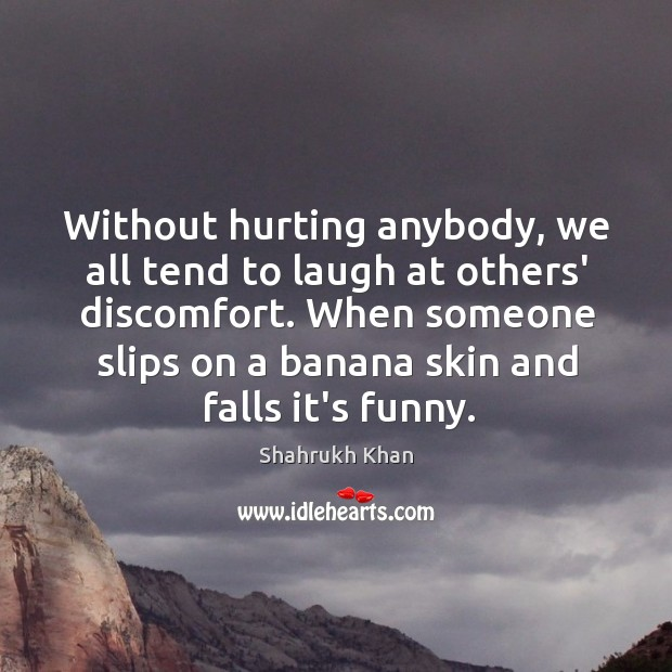 Without hurting anybody, we all tend to laugh at others' discomfort. When Image