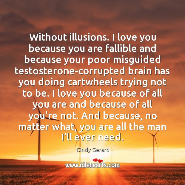 Without illusions. I love you because you are fallible and because your Image