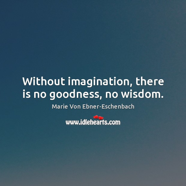 Without imagination, there is no goodness, no wisdom. Image