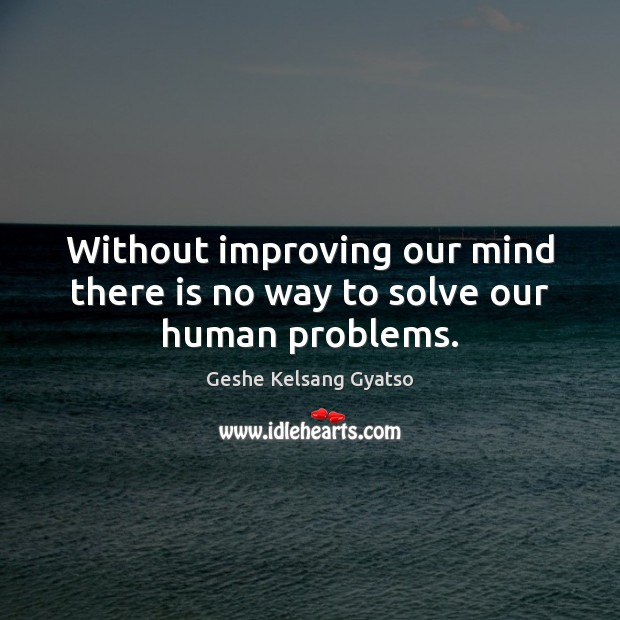 Without improving our mind there is no way to solve our human problems. Geshe Kelsang Gyatso Picture Quote