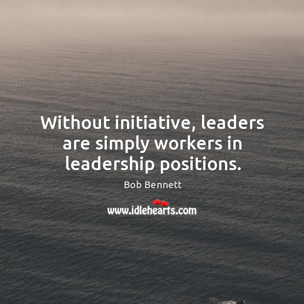 Image, Without initiative, leaders are simply workers in leadership positions.