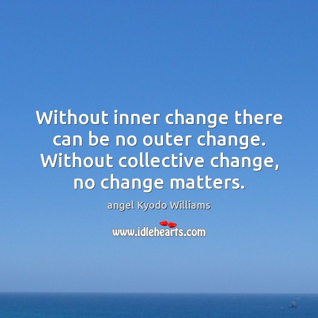Image, Without inner change there can be no outer change. Without collective change,