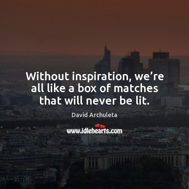 Without inspiration, we're all like a box of matches that will never be lit. Image