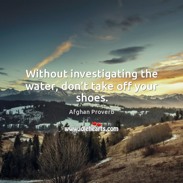 Without investigating the water, don't take off your shoes. Afghan Proverbs Image