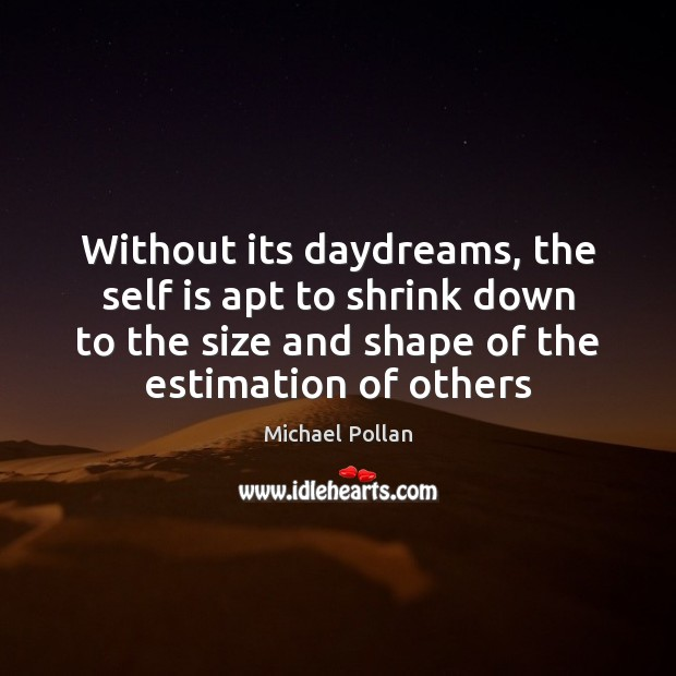 Without its daydreams, the self is apt to shrink down to the Michael Pollan Picture Quote