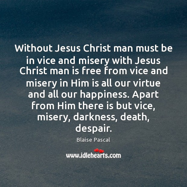 Without Jesus Christ man must be in vice and misery with Jesus Blaise Pascal Picture Quote