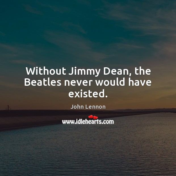Without Jimmy Dean, the Beatles never would have existed. John Lennon Picture Quote