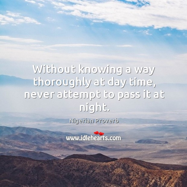 Without knowing a way thoroughly at day time, never attempt to pass it at night. Nigerian Proverbs Image