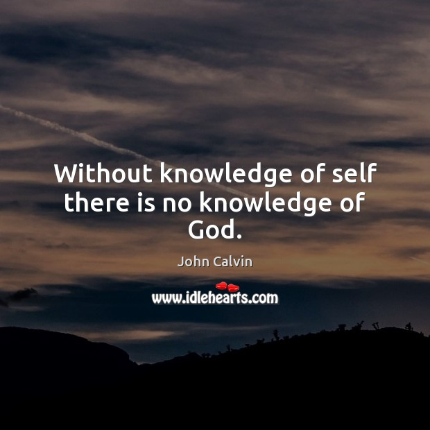 Without knowledge of self there is no knowledge of God. John Calvin Picture Quote