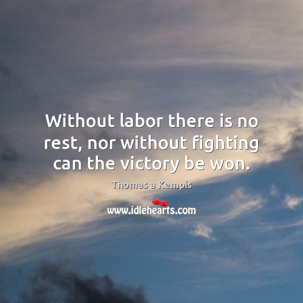 Without labor there is no rest, nor without fighting can the victory be won. Thomas a Kempis Picture Quote
