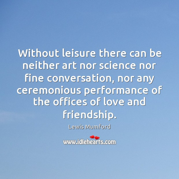 Without leisure there can be neither art nor science nor fine conversation, Lewis Mumford Picture Quote