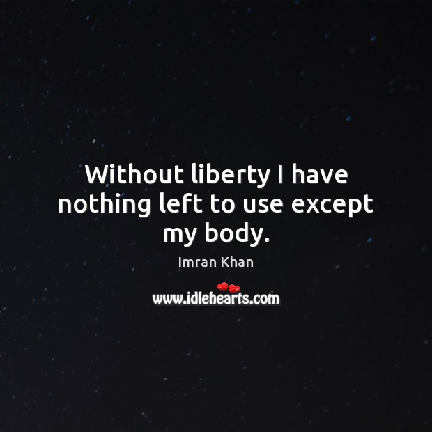 Without liberty I have nothing left to use except my body. Imran Khan Picture Quote