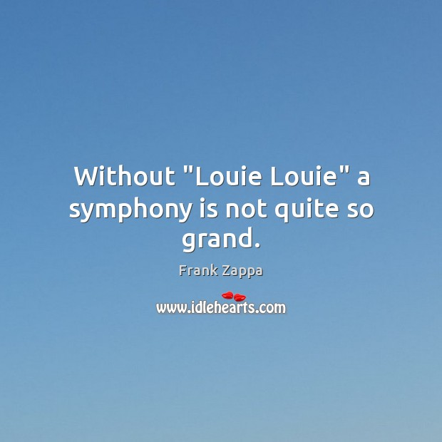 """Image, Without """"Louie Louie"""" a symphony is not quite so grand."""