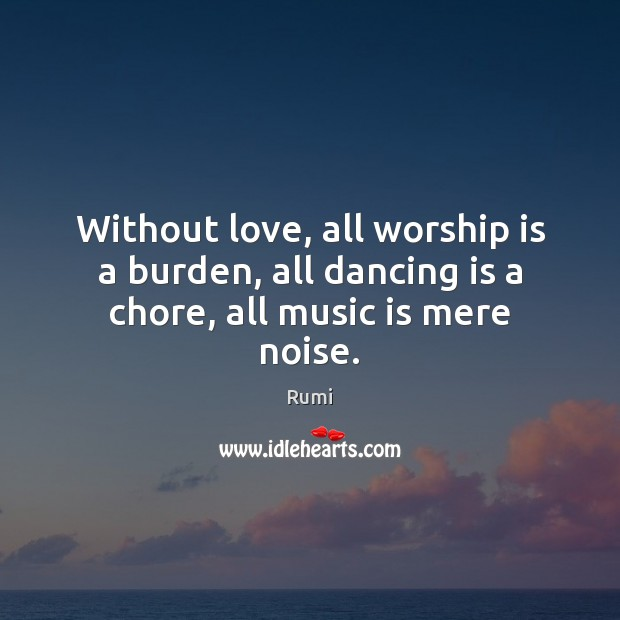 Without love, all worship is a burden, all dancing is a chore, all music is mere noise. Worship Quotes Image
