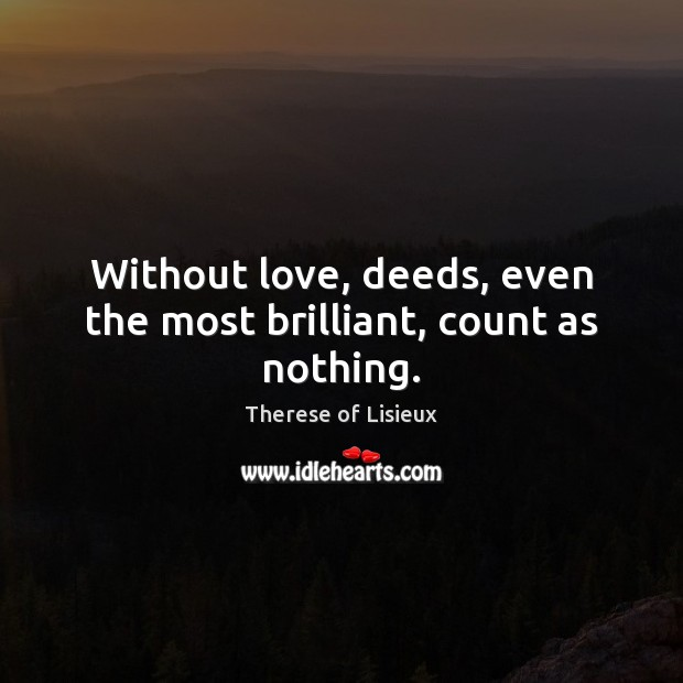 Image, Without love, deeds, even the most brilliant, count as nothing.