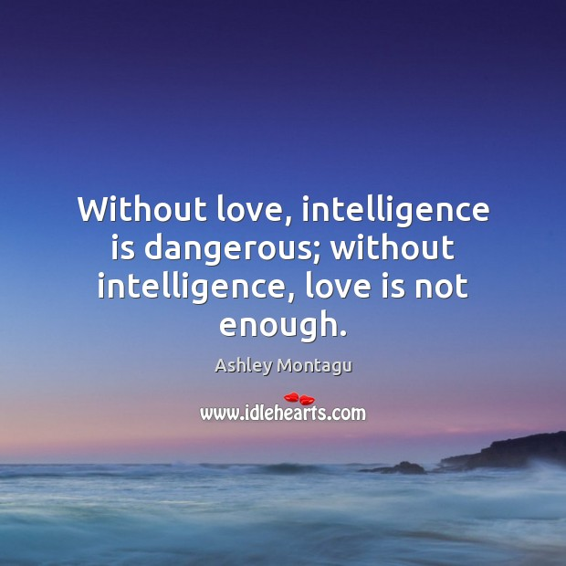 Image, Without love, intelligence is dangerous; without intelligence, love is not enough.