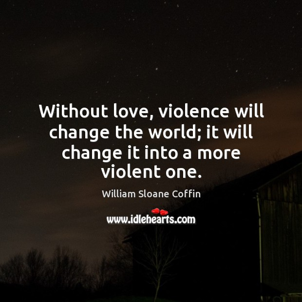 Without love, violence will change the world; it will change it into a more violent one. William Sloane Coffin Picture Quote