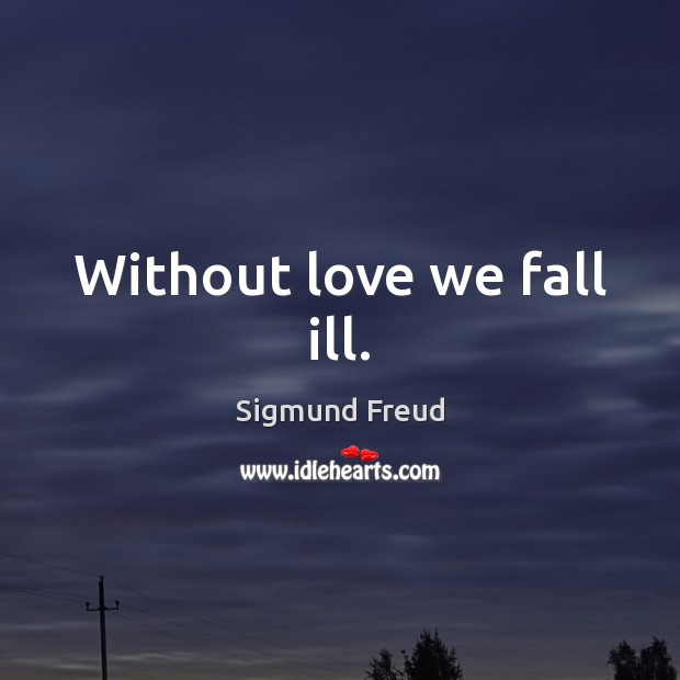Without love we fall ill. Sigmund Freud Picture Quote