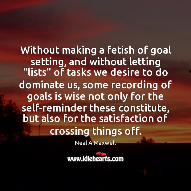 "Without making a fetish of goal setting, and without letting ""lists"" of Neal A Maxwell Picture Quote"
