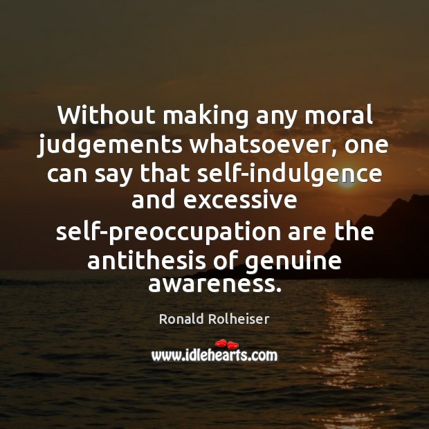 Without making any moral judgements whatsoever, one can say that self-indulgence and Ronald Rolheiser Picture Quote