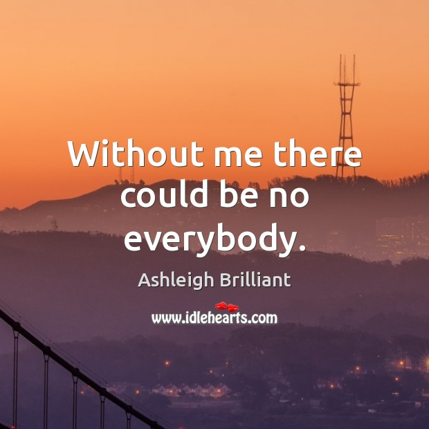 Without me there could be no everybody. Ashleigh Brilliant Picture Quote