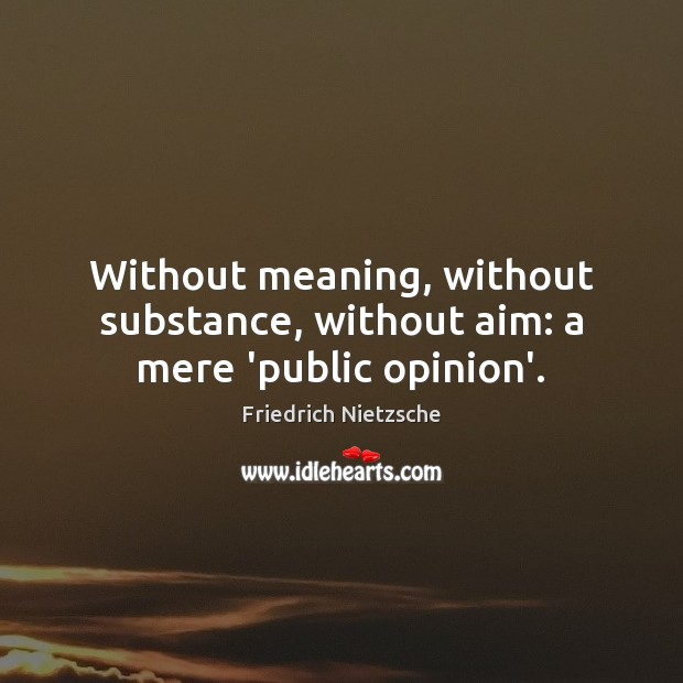 Without meaning, without substance, without aim: a mere 'public opinion'. Image