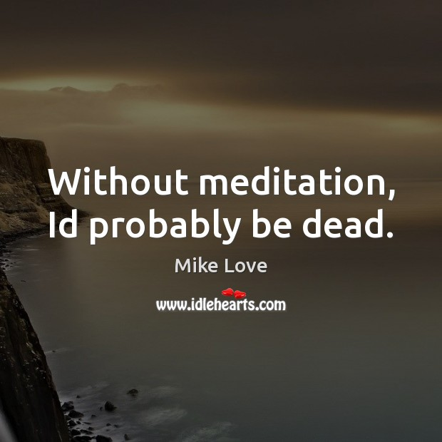 Without meditation, Id probably be dead. Mike Love Picture Quote