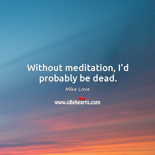 Without meditation, I'd probably be dead. Mike Love Picture Quote