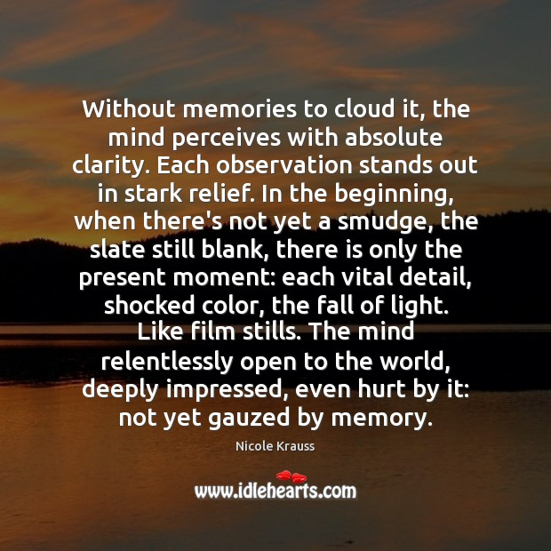 Without memories to cloud it, the mind perceives with absolute clarity. Each Nicole Krauss Picture Quote