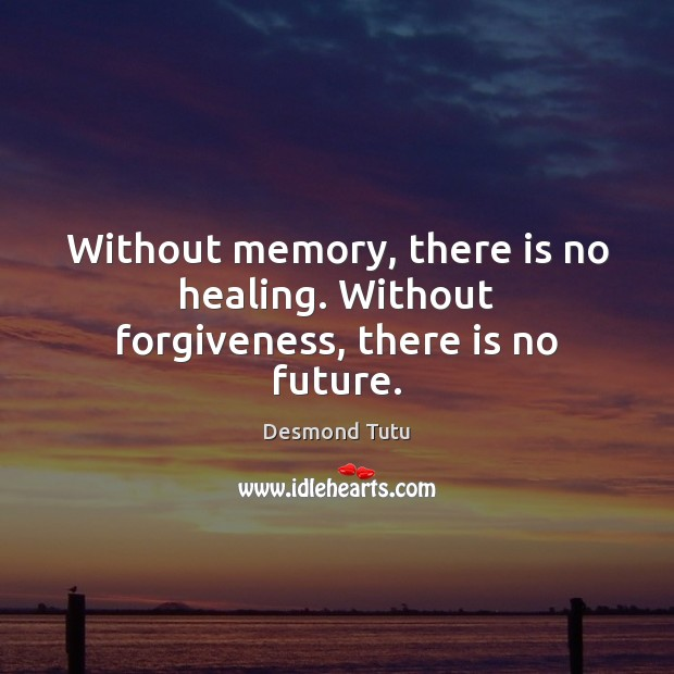 Without memory, there is no healing. Without forgiveness, there is no future. Desmond Tutu Picture Quote